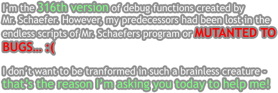 I'm the 316th version of debug functions created by  Mr. Schaefer. However, my predecessors had been lost in the endless scripts of Mr. Schaefers program or MUTANTED TO BUGS… :(  I don't want to be tranformed in such a brainless creature - that's the reason I'm asking you today to help me!