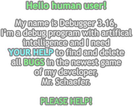 Hello human user!  My name is Debugger 3.16,  I'm a debug program with artifical intelligence and I need  YOUR HELP to find and delete  all BUGS in the newest game  of my developer,  Mr. Schaefer.   PLEASE HELP!