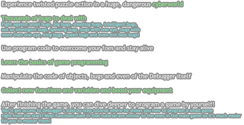 Experience twisted puzzle action in a huge, dangerous cyberworld   Thousands of bugs to deal with Fight against small bugs, big bugs, shooting bugs, intelligent bugs, not so intelligent bugs, spewing bugs, bugs with one eye, bugs with more then one eye, king bugs, queen bugs and even evil boss bugs!  Use program code to overcome your foes and stay alive  Learn the basics of game programming  Manipulate the code of objects, bugs and even of the Debugger itself  Collect new functions and variables and boost your equipment  After finishing the game, you can dive deeper to program a game by yourself!  You'll get access to Debugger's step-by-step tutorial where he shows you how to program a small game  right from the start! Most functions used in that tutorial are similar to the ones in the main game so it's much easier  for you to master them!