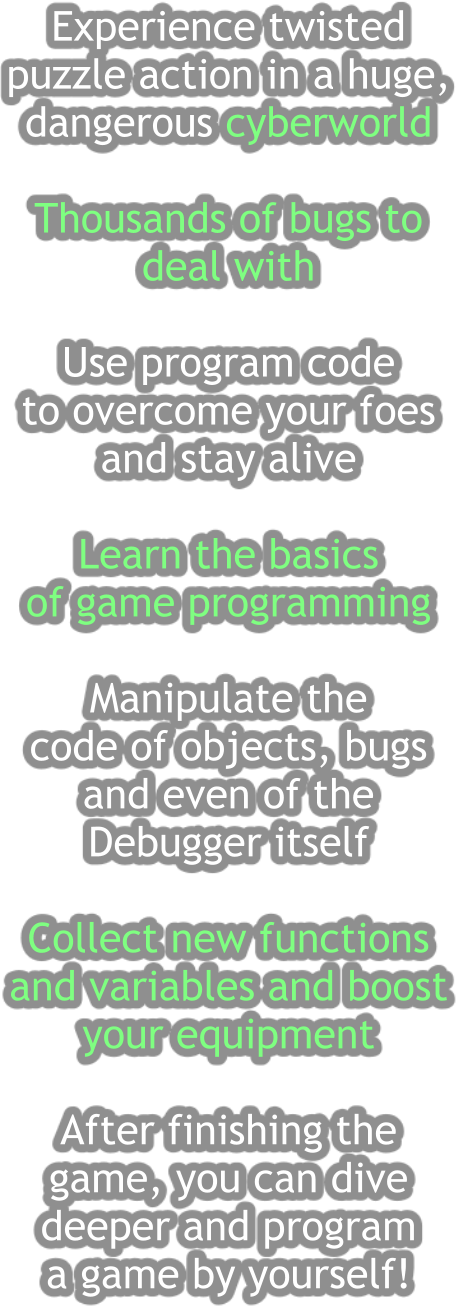 Experience twisted  puzzle action in a huge,  dangerous cyberworld   Thousands of bugs to  deal with  Use program code  to overcome your foes  and stay alive  Learn the basics  of game programming  Manipulate the  code of objects, bugs  and even of the  Debugger itself  Collect new functions  and variables and boost  your equipment  After finishing the  game, you can dive deeper and program a game by yourself!