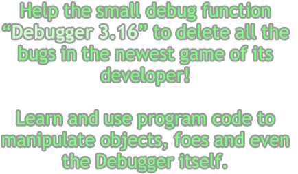 "Help the small debug function  ""Debugger 3.16"" to delete all the  bugs in the newest game of its  developer!  Learn and use program code to  manipulate objects, foes and even  the Debugger itself."