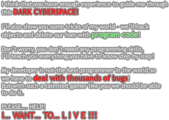 I think that you have enough experience to guide me through this DARK CYBERSPACE!   I'll also show you some tricks of my world - we'll hack  objects and delete our foes with program code!  Don't worry, you don't need any programming skills,  I'll teach you everything you have to know step by step!   My developer is not the best programmer in the world so  we have to deal with thousands of bugs! But with such a talented gamer like you we should be able  to do it.  PLEASE…. HELP!  I… WANT… TO… L I V E !!!