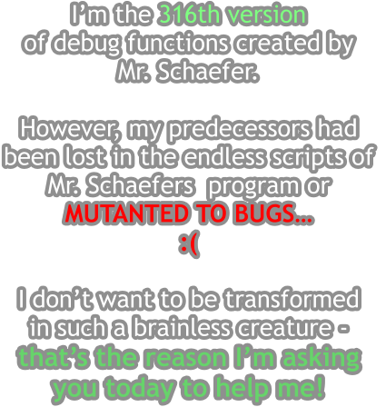 I'm the 316th version  of debug functions created by  Mr. Schaefer.  However, my predecessors had been lost in the endless scripts of  Mr. Schaefers  program or  MUTANTED TO BUGS… :(   I don't want to be transformed in such a brainless creature -  that's the reason I'm asking  you today to help me!