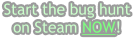 Start the bug hunt  on Steam NOW!