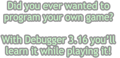 Did you ever wanted to  program your own game?   With Debugger 3.16 you'll  learn it while playing it!